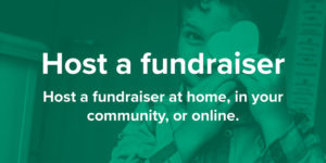 Host a fundraiser. Host a fundraiser at home, in your community, or online.