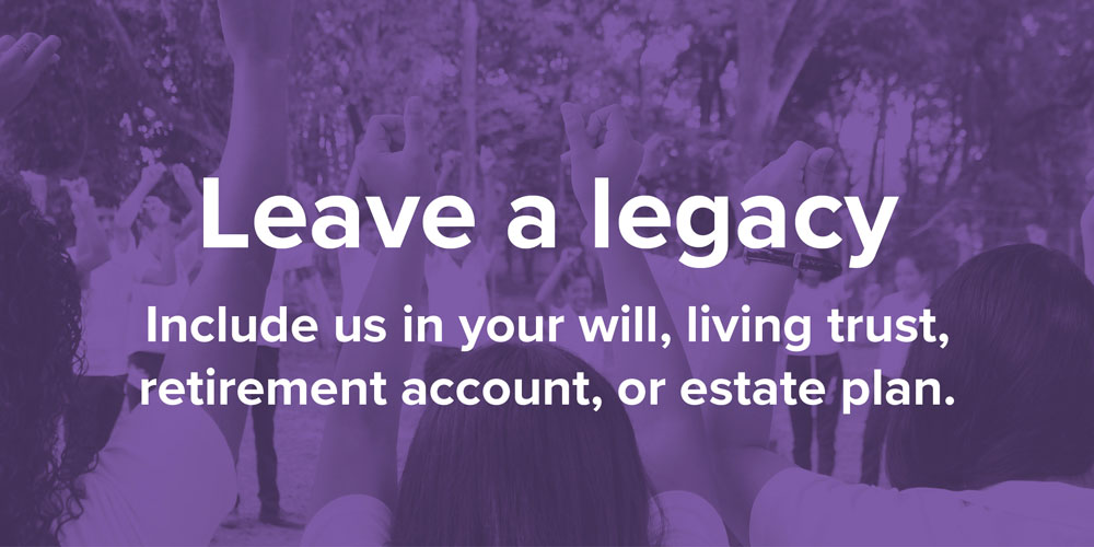 Leave a legacy. Include us in your will, living trust, retirement account, or estate plan.