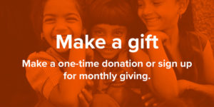 Make a gift. Make a one-time donation or sign up for monthly giving.