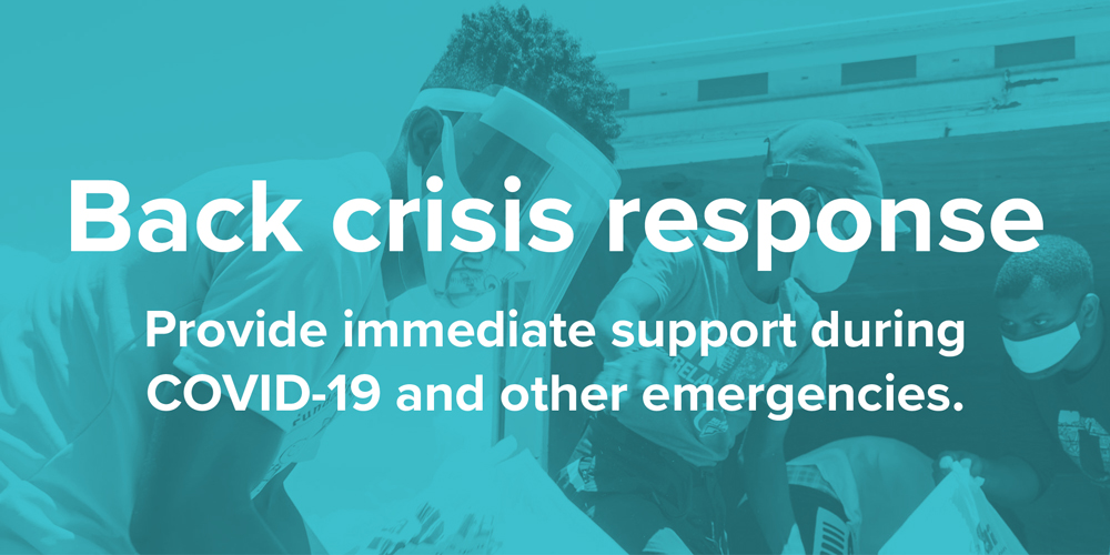 Back crisis response. Provide immediate support during COVID-19 and other emergencies.